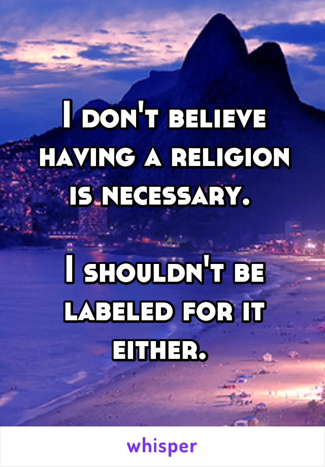 I don't believe having a religion is necessary.   I shouldn't be labeled for it either.