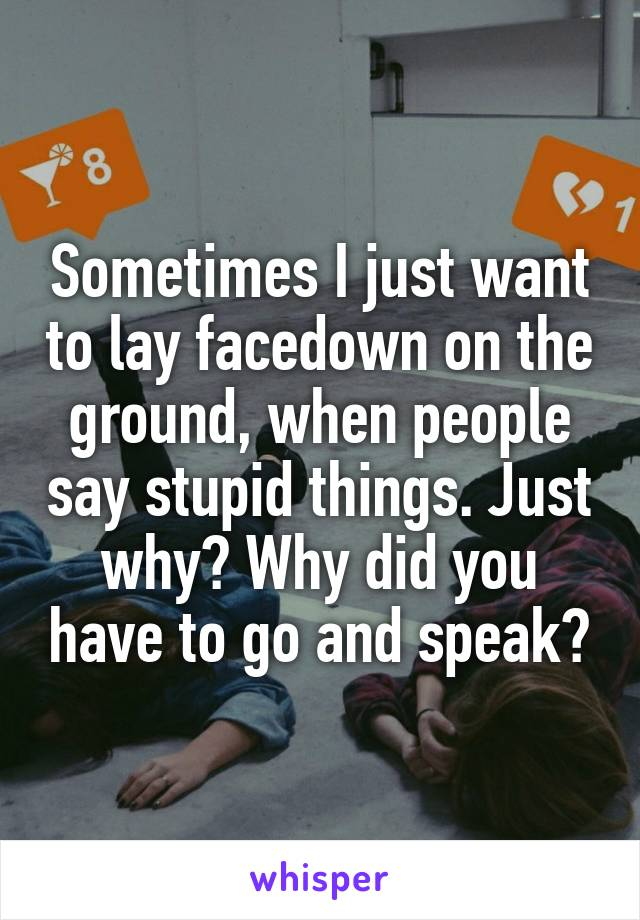 Sometimes I just want to lay facedown on the ground, when people say stupid things. Just why? Why did you have to go and speak?