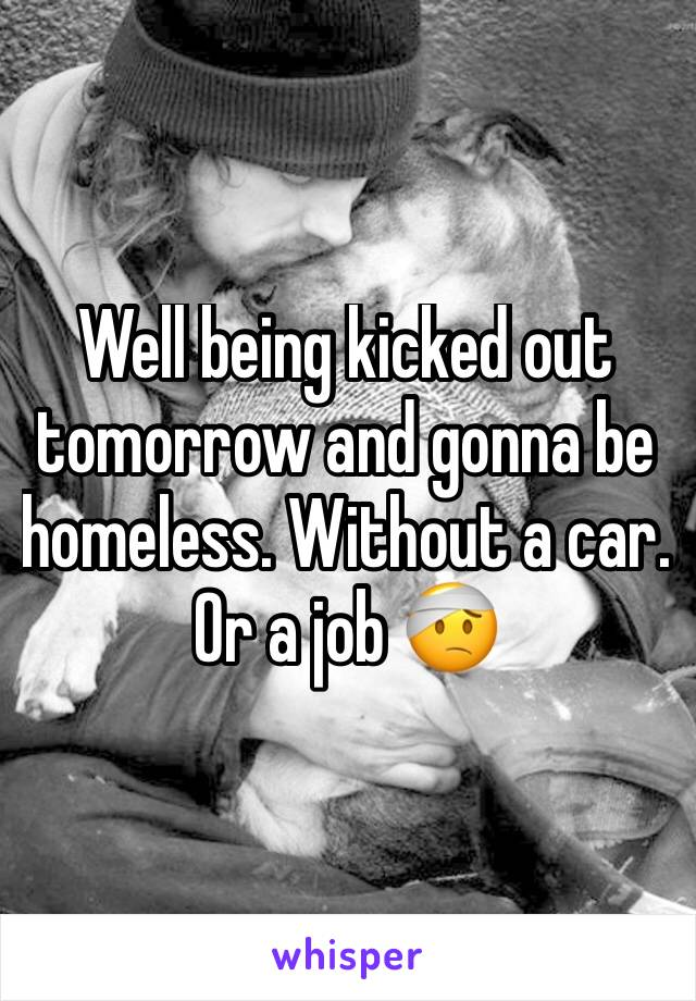 Well being kicked out tomorrow and gonna be homeless. Without a car. Or a job 🤕