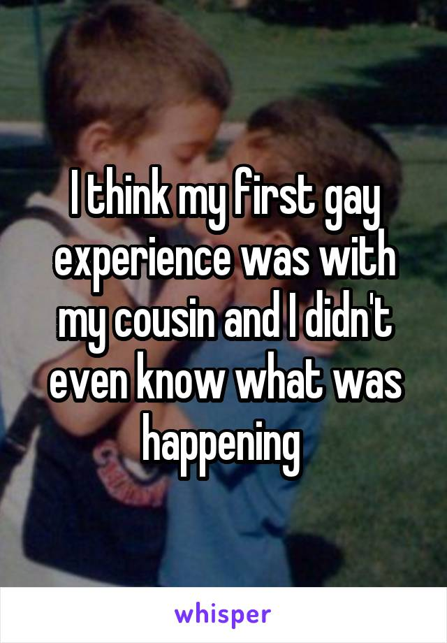 I think my first gay experience was with my cousin and I didn't even know what was happening