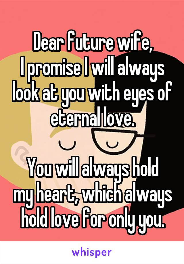 Dear future wife, I promise I will always look at you with eyes of eternal love.  You will always hold my heart, which always hold love for only you.