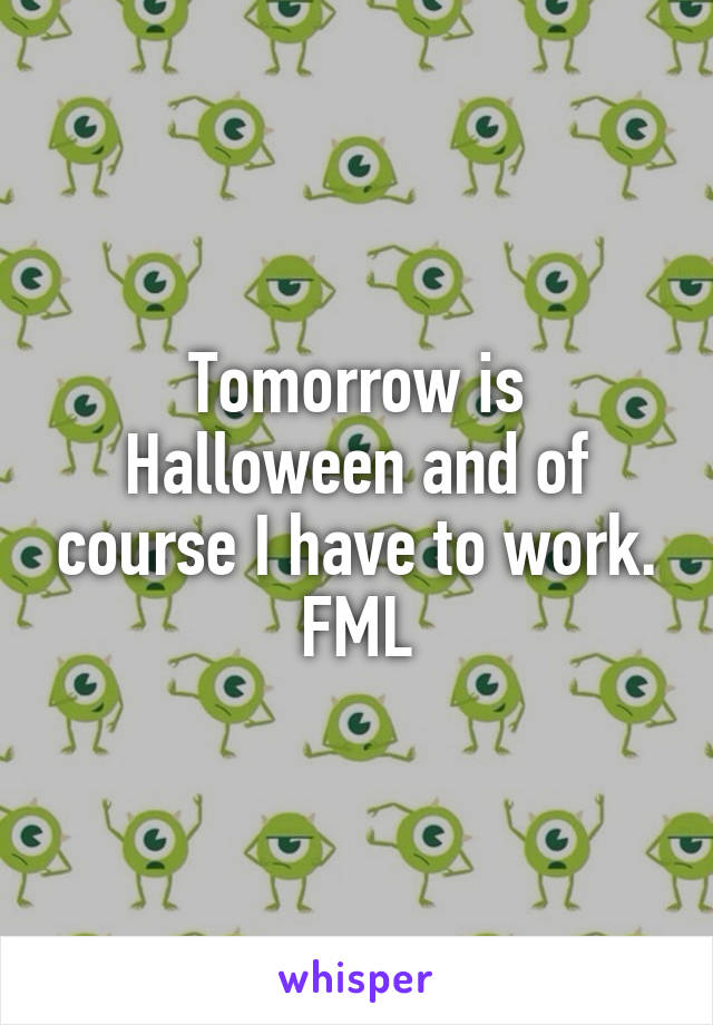 Tomorrow is Halloween and of course I have to work. FML