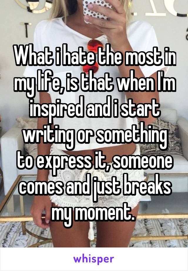 What i hate the most in my life, is that when I'm inspired and i start writing or something to express it, someone comes and just breaks my moment.