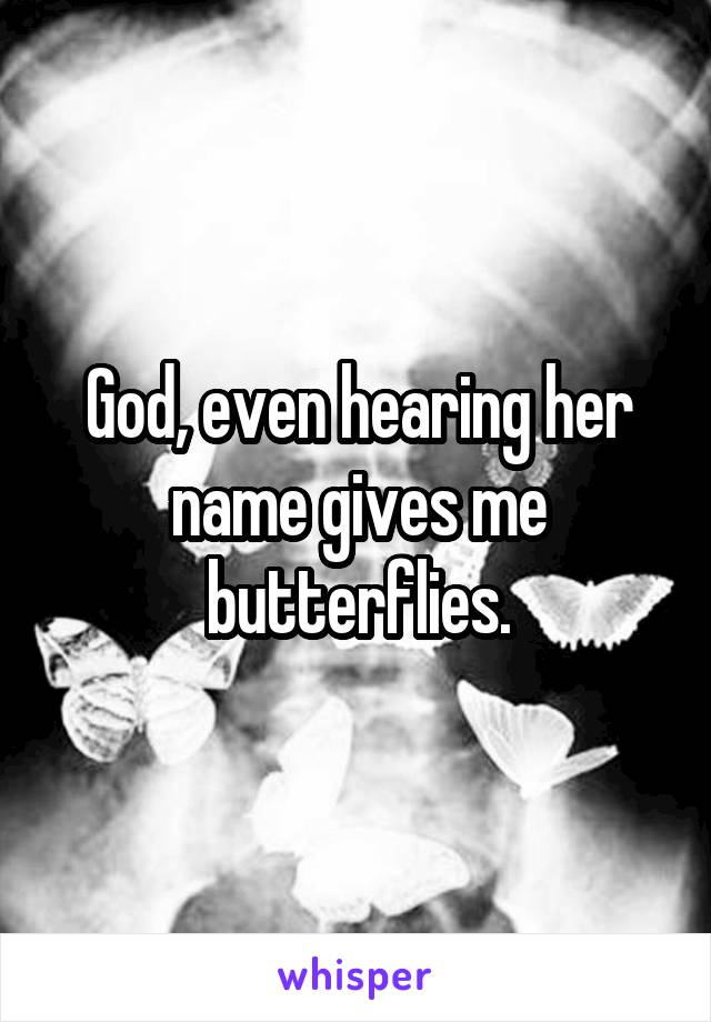 God, even hearing her name gives me butterflies.