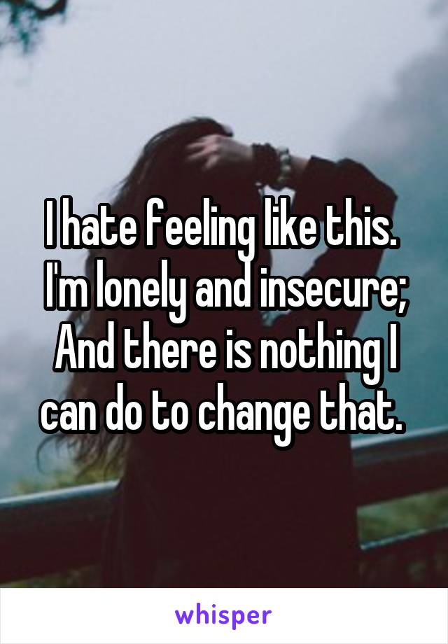 I hate feeling like this.  I'm lonely and insecure; And there is nothing I can do to change that.