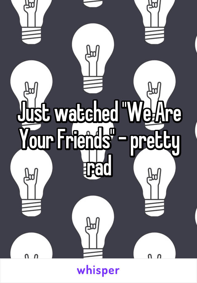 """Just watched """"We Are Your Friends"""" - pretty rad"""