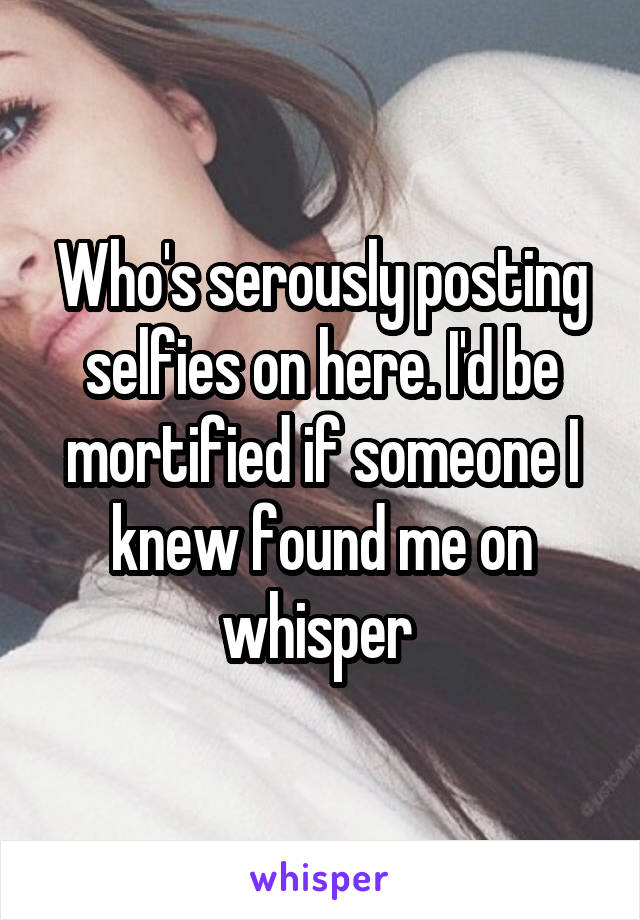 Who's serously posting selfies on here. I'd be mortified if someone I knew found me on whisper
