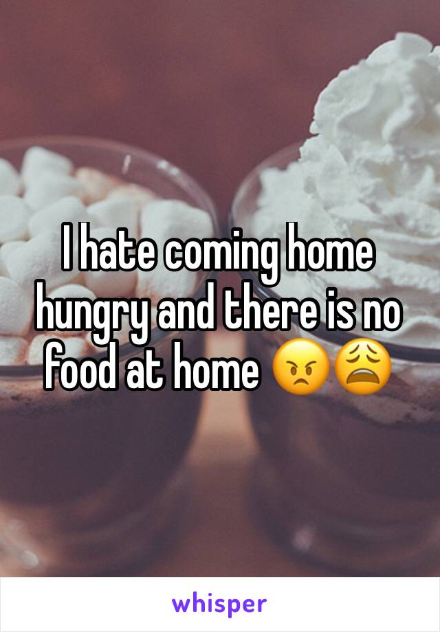 I hate coming home hungry and there is no food at home 😠😩
