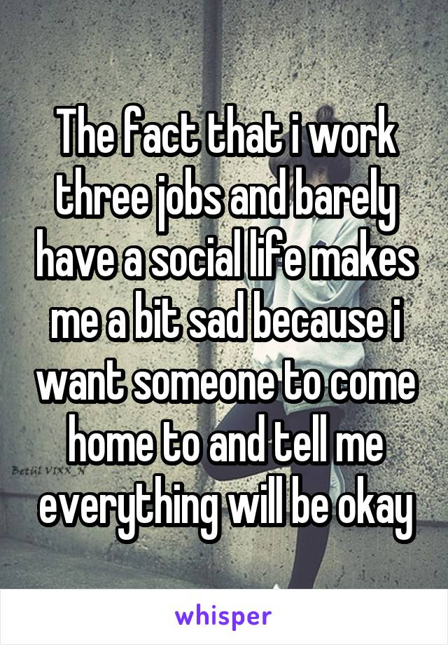 The fact that i work three jobs and barely have a social life makes me a bit sad because i want someone to come home to and tell me everything will be okay