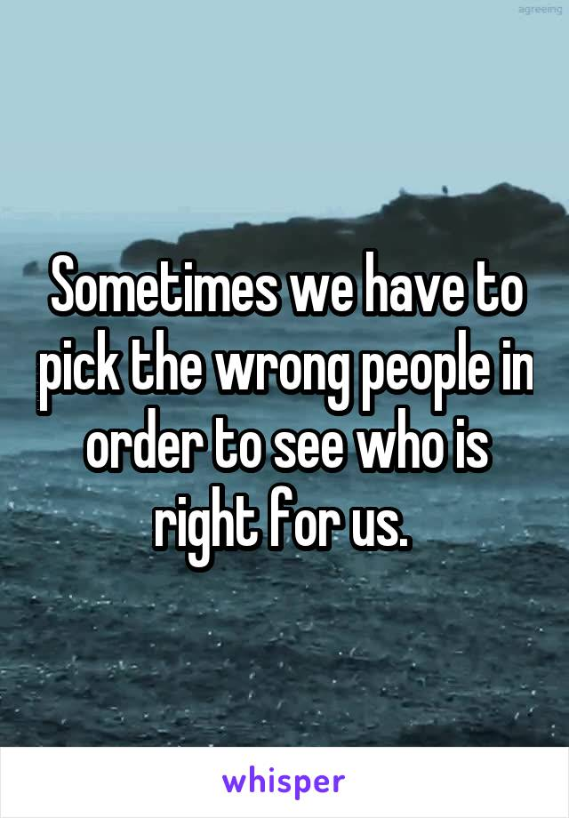 Sometimes we have to pick the wrong people in order to see who is right for us.
