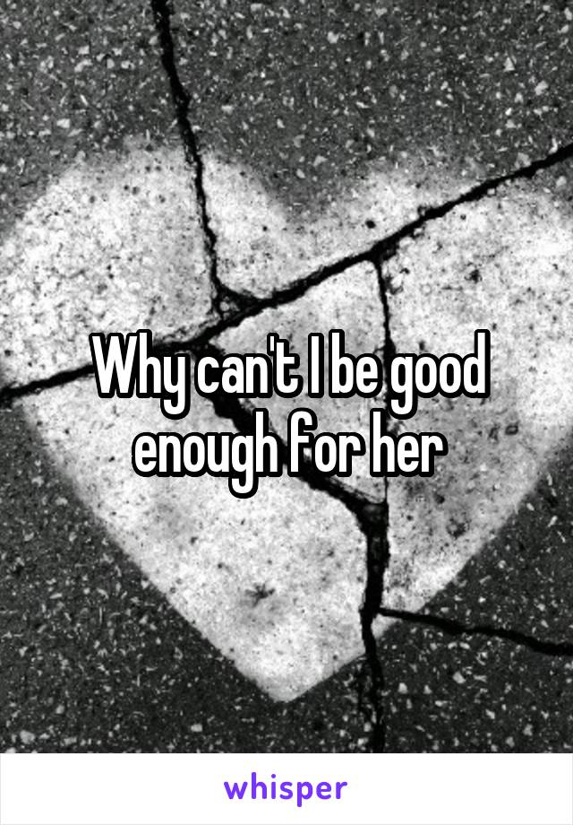 Why can't I be good enough for her