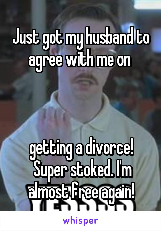 Just got my husband to agree with me on     getting a divorce!  Super stoked. I'm almost free again!