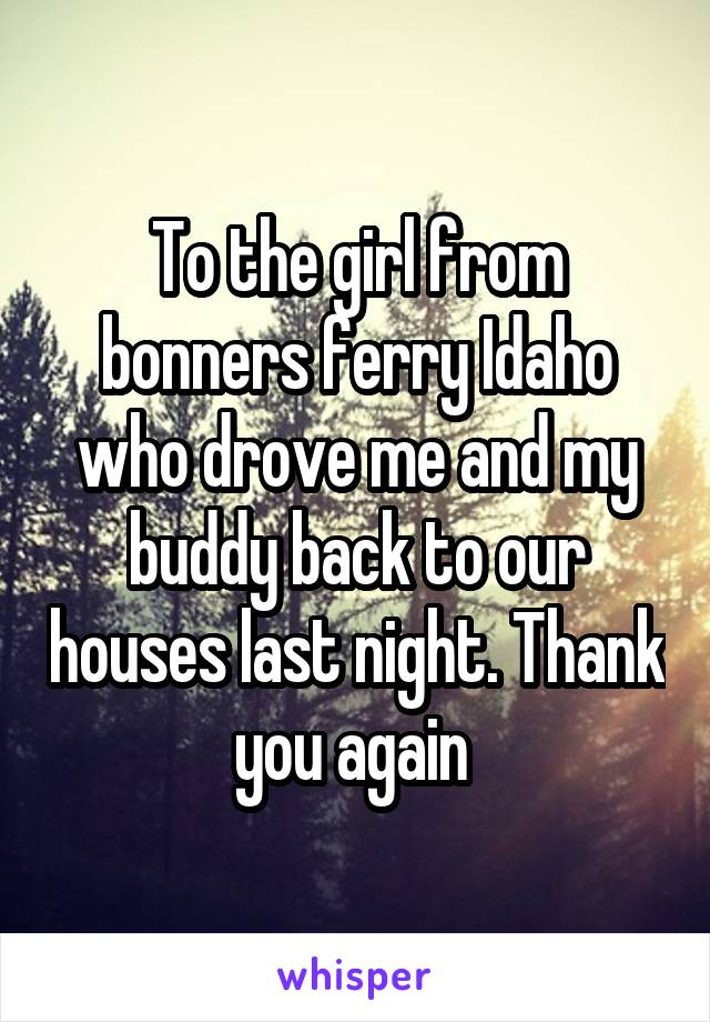 To the girl from bonners ferry Idaho who drove me and my buddy back to our houses last night. Thank you again