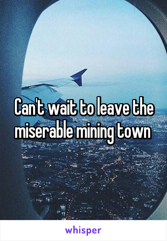 Can't wait to leave the miserable mining town