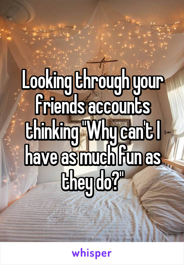 """Looking through your friends accounts thinking """"Why can't I have as much fun as they do?"""""""