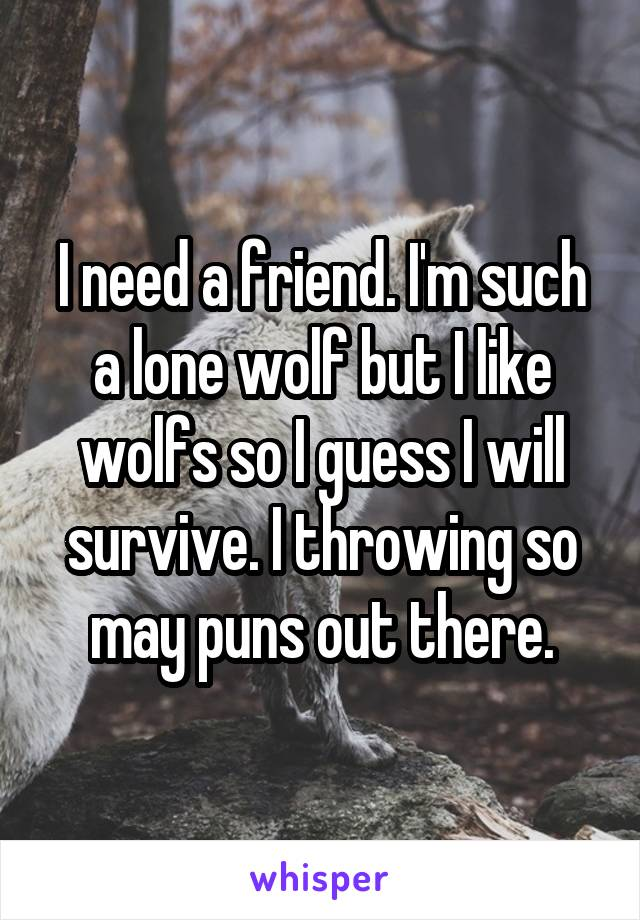 I need a friend. I'm such a lone wolf but I like wolfs so I guess I will survive. I throwing so may puns out there.