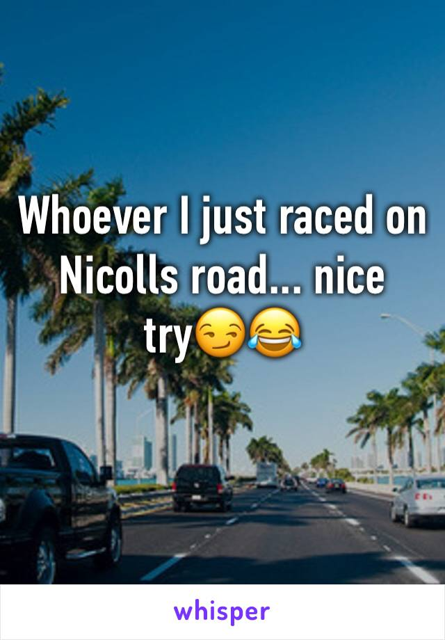 Whoever I just raced on Nicolls road... nice try😏😂