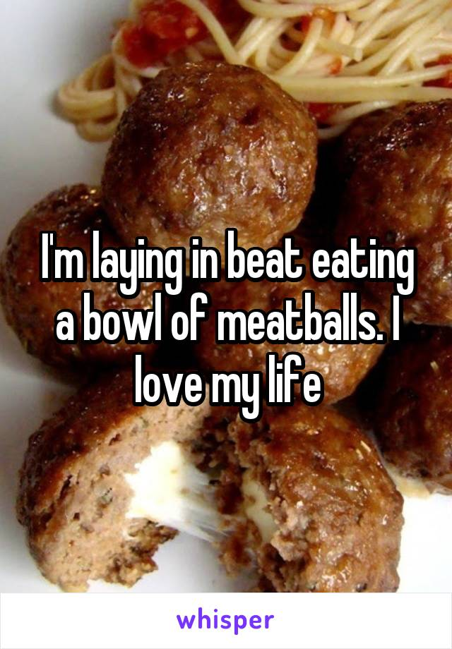I'm laying in beat eating a bowl of meatballs. I love my life