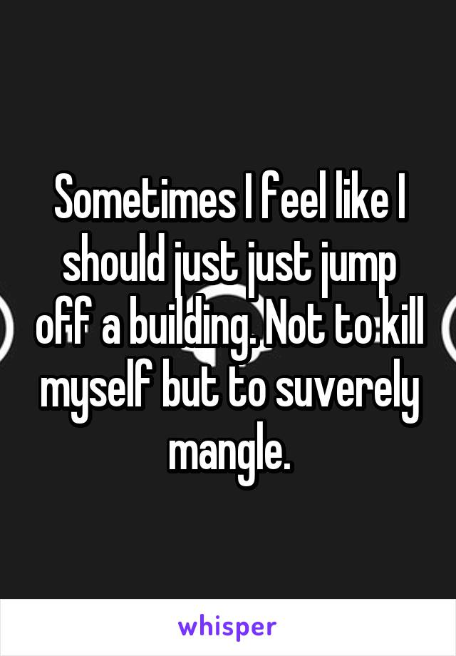 Sometimes I feel like I should just just jump off a building. Not to kill myself but to suverely mangle.