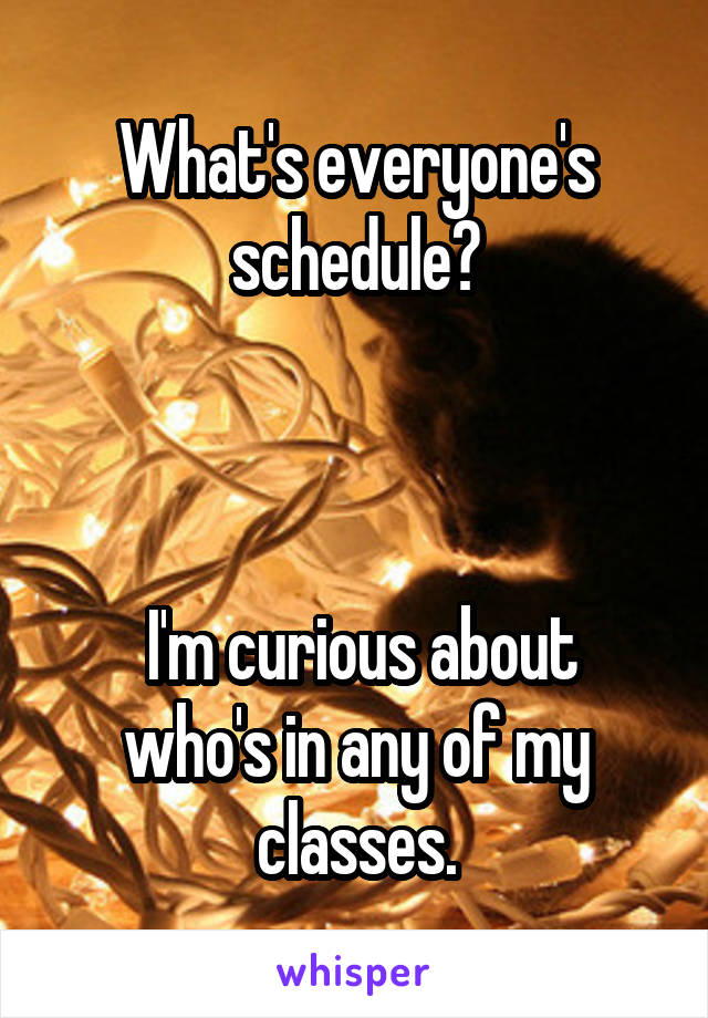 What's everyone's schedule?     I'm curious about who's in any of my classes.