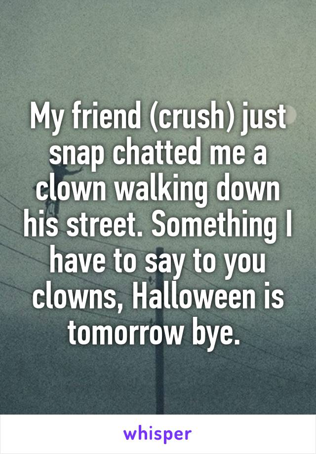 My friend (crush) just snap chatted me a clown walking down his street. Something I have to say to you clowns, Halloween is tomorrow bye.