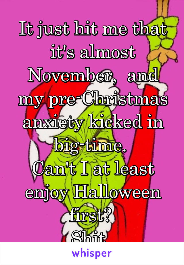 It just hit me that it's almost November,  and my pre-Christmas anxiety kicked in big-time.  Can't I at least enjoy Halloween first?  Shit.