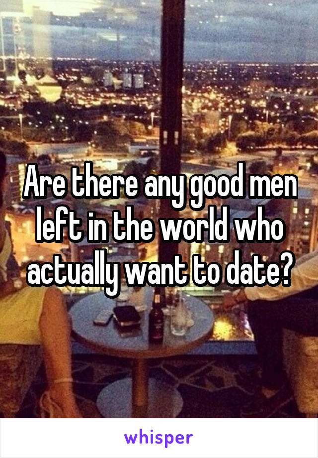 Are there any good men left in the world who actually want to date?