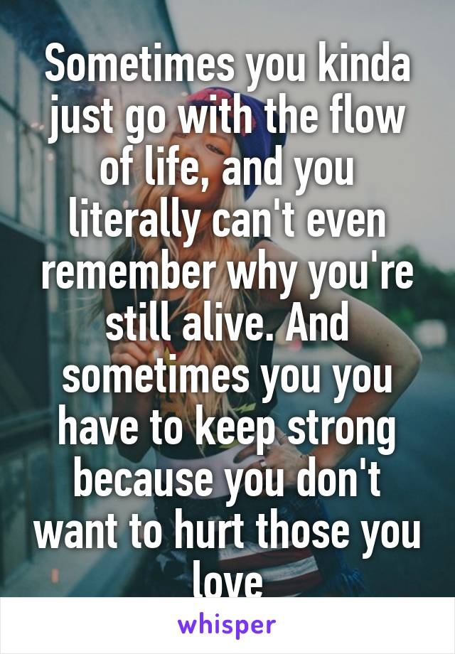 Sometimes you kinda just go with the flow of life, and you literally can't even remember why you're still alive. And sometimes you you have to keep strong because you don't want to hurt those you love