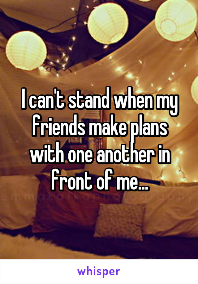 I can't stand when my friends make plans with one another in front of me...