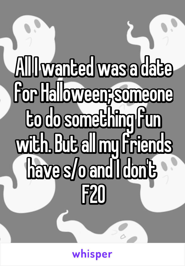 All I wanted was a date for Halloween; someone to do something fun with. But all my friends have s/o and I don't  F20