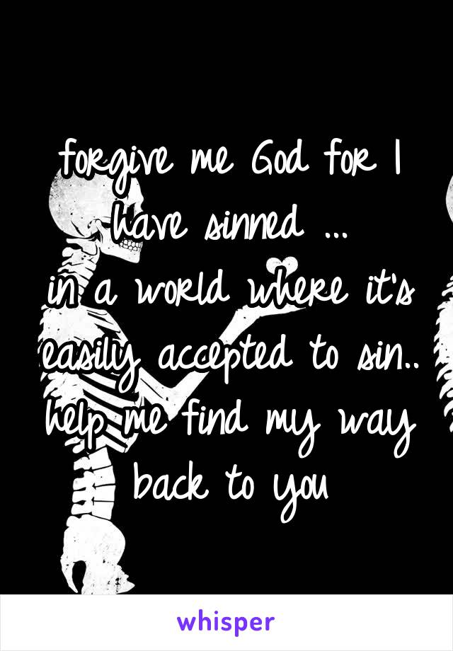 forgive me God for I have sinned ... in a world where it's easily accepted to sin.. help me find my way back to you