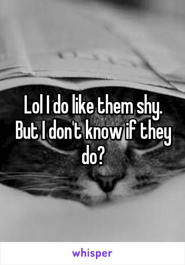 Lol I do like them shy. But I don't know if they do?