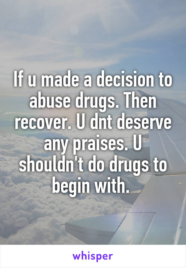 If u made a decision to abuse drugs. Then recover. U dnt deserve any praises. U shouldn't do drugs to begin with.