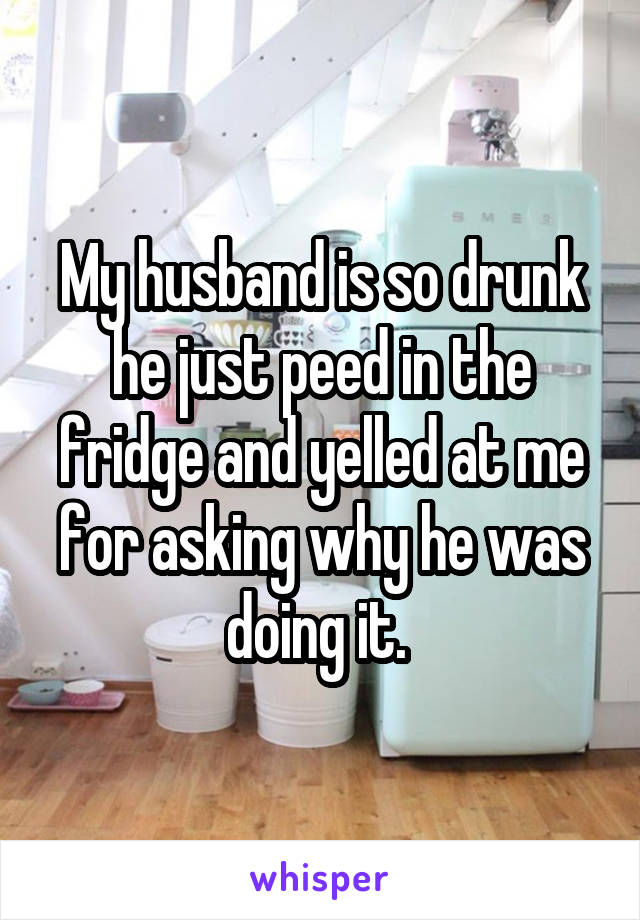 My husband is so drunk he just peed in the fridge and yelled at me for asking why he was doing it.
