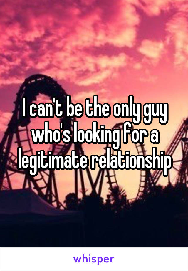 I can't be the only guy who's looking for a legitimate relationship