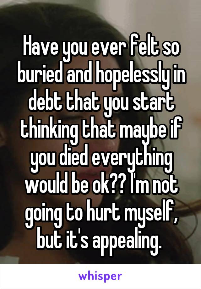 Have you ever felt so buried and hopelessly in debt that you start thinking that maybe if you died everything would be ok?? I'm not going to hurt myself, but it's appealing.