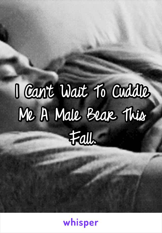 I Can't Wait To Cuddle Me A Male Bear This Fall.
