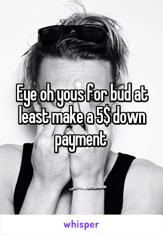 Eye oh yous for bud at least make a 5$ down payment