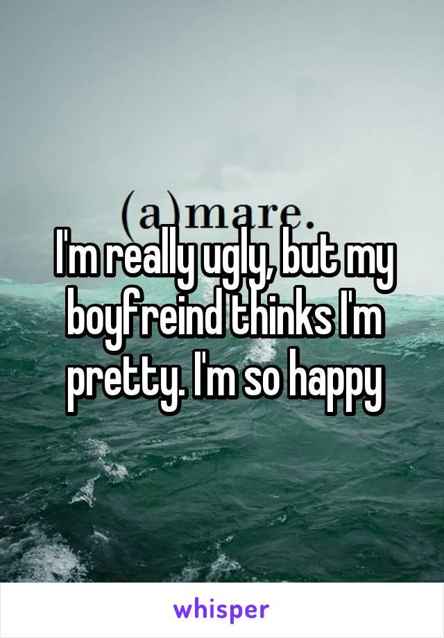 I'm really ugly, but my boyfreind thinks I'm pretty. I'm so happy