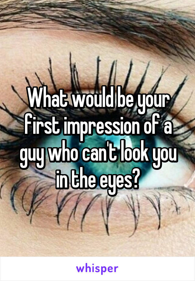 What would be your first impression of a guy who can't look you in the eyes?
