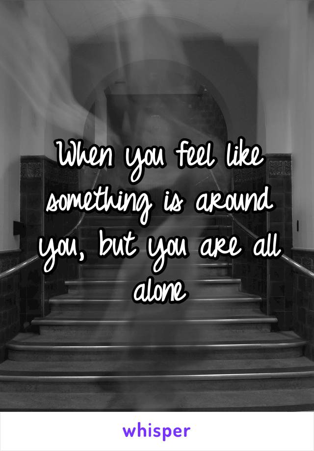 When you feel like something is around you, but you are all alone