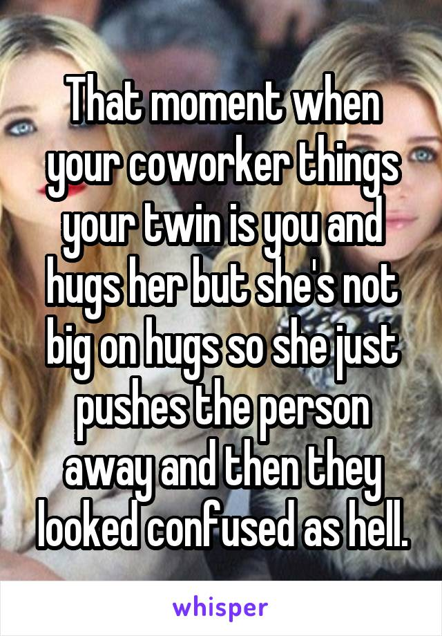 That moment when your coworker things your twin is you and hugs her but she's not big on hugs so she just pushes the person away and then they looked confused as hell.