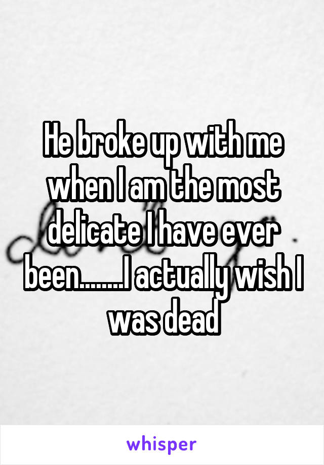 He broke up with me when I am the most delicate I have ever been........I actually wish I was dead