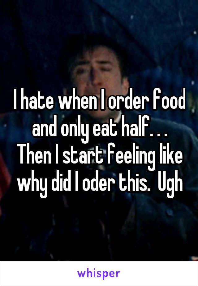 I hate when I order food and only eat half. . . Then I start feeling like why did I oder this.  Ugh