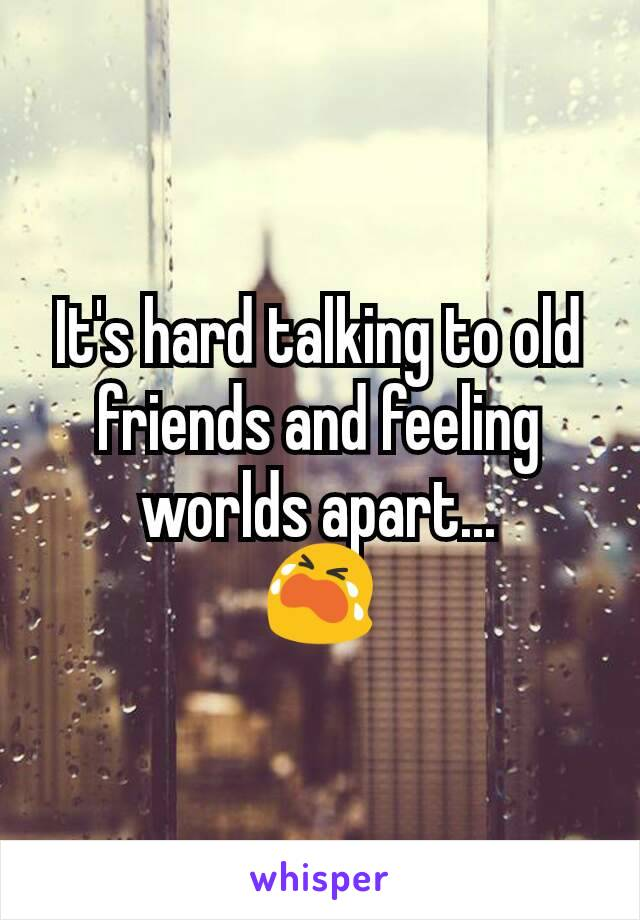 It's hard talking to old friends and feeling worlds apart... 😭