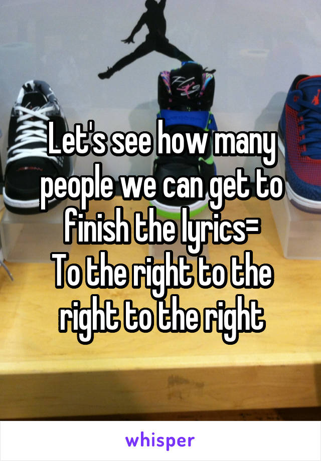 Let's see how many people we can get to finish the lyrics= To the right to the right to the right