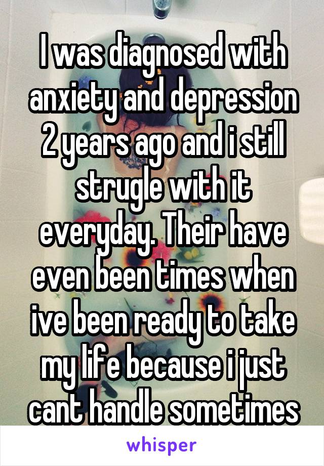 I was diagnosed with anxiety and depression 2 years ago and i still strugle with it everyday. Their have even been times when ive been ready to take my life because i just cant handle sometimes