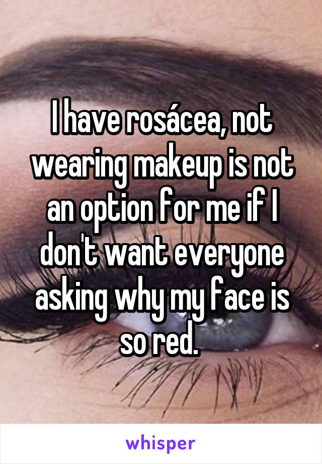 I have rosácea, not wearing makeup is not an option for me if I don't want everyone asking why my face is so red.