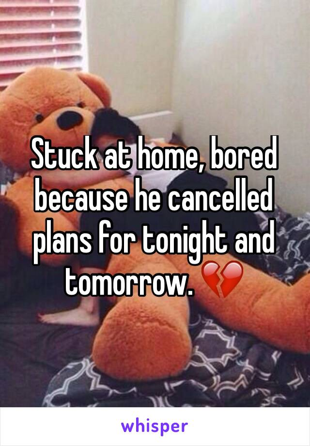 Stuck at home, bored because he cancelled plans for tonight and tomorrow. 💔