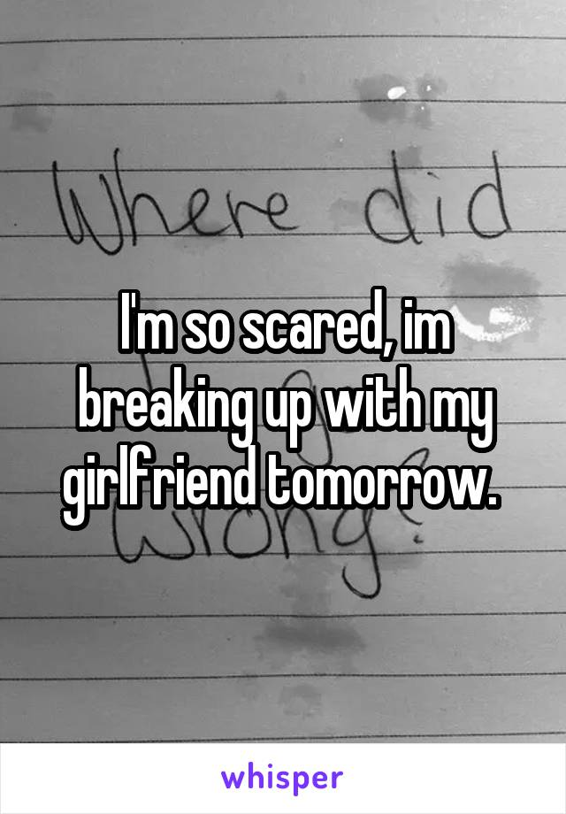 I'm so scared, im breaking up with my girlfriend tomorrow.